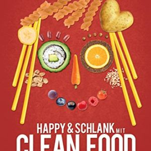 Happy & schlank mit Clean Food: Wie man sich gesund ernährt und ohne Diät abnimmt (Vegane Ernährung)