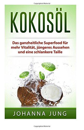 Kokosöl: Das ganzheitliche Superfood für mehr Vitalität, jüngeres Aussehen und eine schlankere Taille