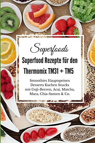 Superfoods Superfood Rezepte für den Thermomix TM31 + TM5: Smoothies Hauptspeisen Desserts Kuchen Snacks mit Goji-Beeren, Acai, Matcha, Maca, Chia-Samen & Co.