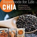 Superfoods for Life - Chia: Mit 75 Rezepten für Ihren täglichen Speiseplan